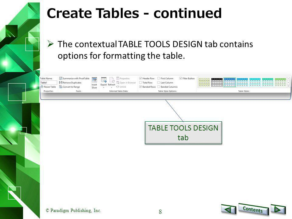 © Paradigm Publishing, Inc. 8 Create Tables - continued  The contextual TABLE TOOLS DESIGN tab contains options for formatting the table. TABLE TOOLS