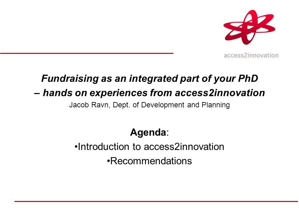Fundraising as an integrated part of your PhD – hands on experiences from access2innovation Jacob Ravn, Dept.