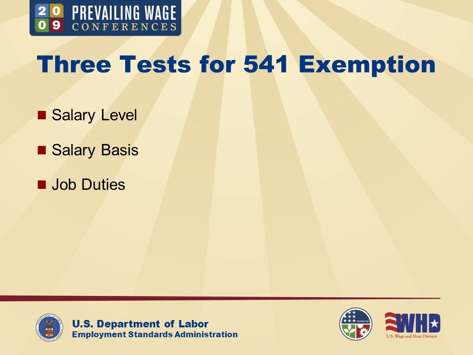 U.S. Department of Labor Employment Standards Administration Three Tests for 541 Exemption Salary Level Salary Basis Job Duties