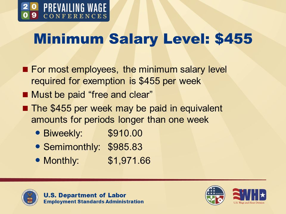 U.S. Department of Labor Employment Standards Administration Minimum Salary Level: $455 For most employees, the minimum salary level required for exem