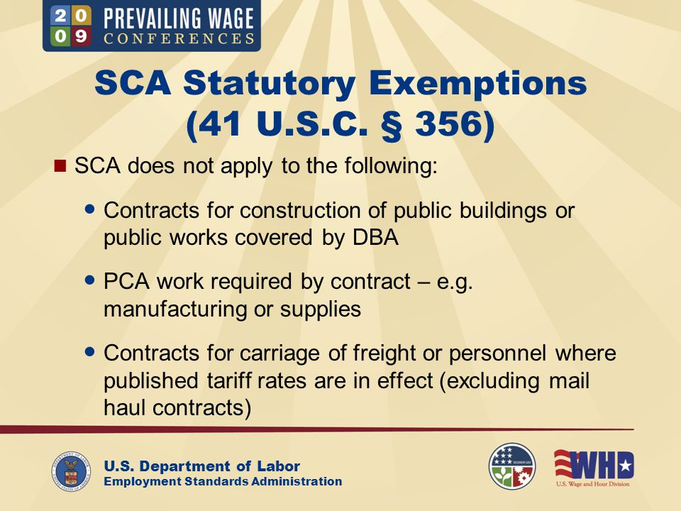 U.S. Department of Labor Employment Standards Administration SCA Statutory Exemptions (41 U.S.C. § 356) SCA does not apply to the following: Contracts