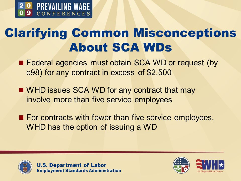 U.S. Department of Labor Employment Standards Administration Clarifying Common Misconceptions About SCA WDs Federal agencies must obtain SCA WD or req
