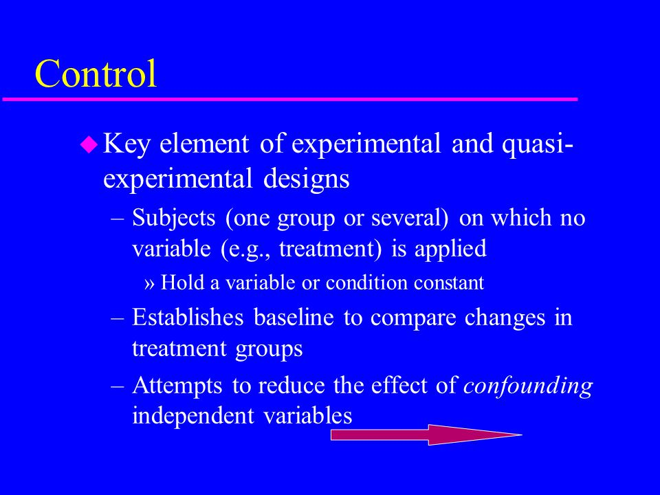 Control u Key element of experimental and quasi- experimental designs –Subjects (one group or several) on which no variable (e.g., treatment) is applied »Hold a variable or condition constant –Establishes baseline to compare changes in treatment groups –Attempts to reduce the effect of confounding independent variables