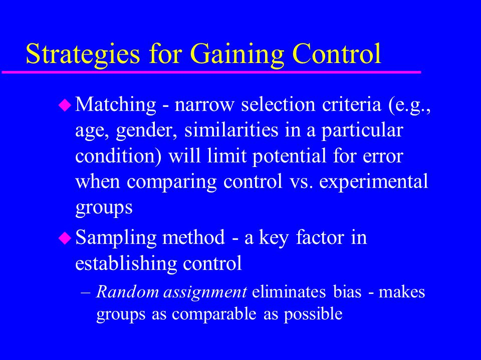 Strategies for Gaining Control u Matching - narrow selection criteria (e.g., age, gender, similarities in a particular condition) will limit potential for error when comparing control vs.