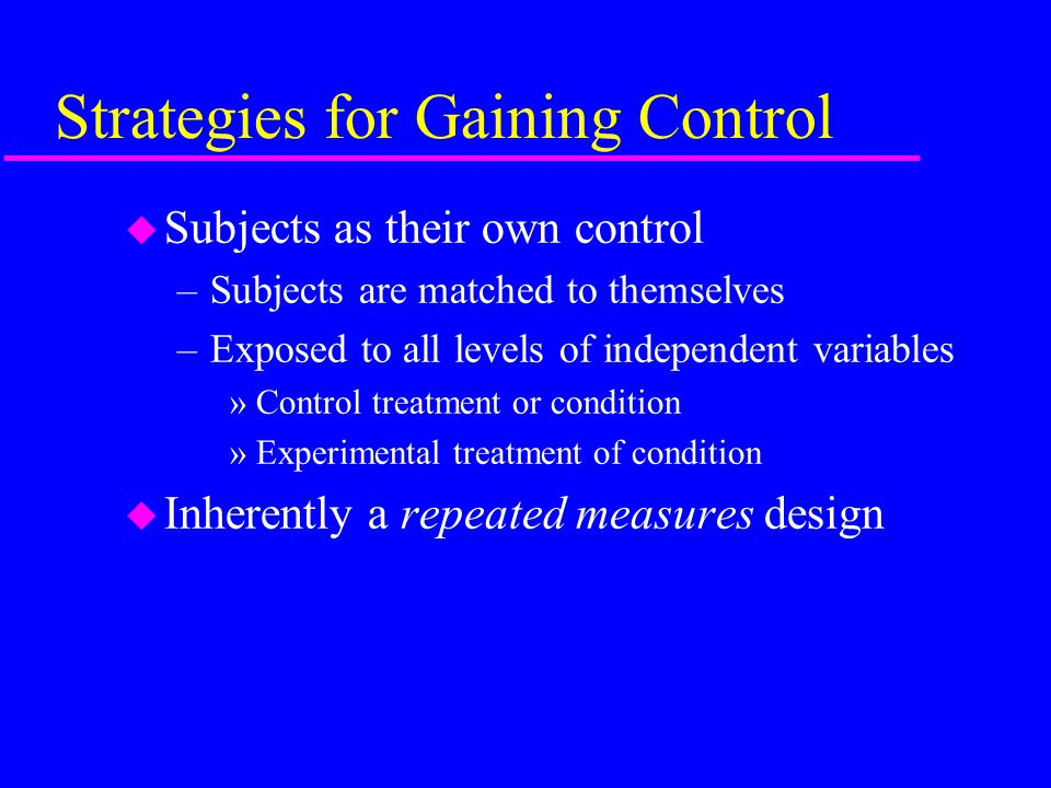 Strategies for Gaining Control u Analysis of covariance (ANCOVA) –A traditional way to statistically gain control –Partitions extraneous confounding variables »Treated as a covariate –Controls for initial differences between groups »Effect is to adjust scores on the dependent variable for pretest differences between groups u Statistically establishes equivalence