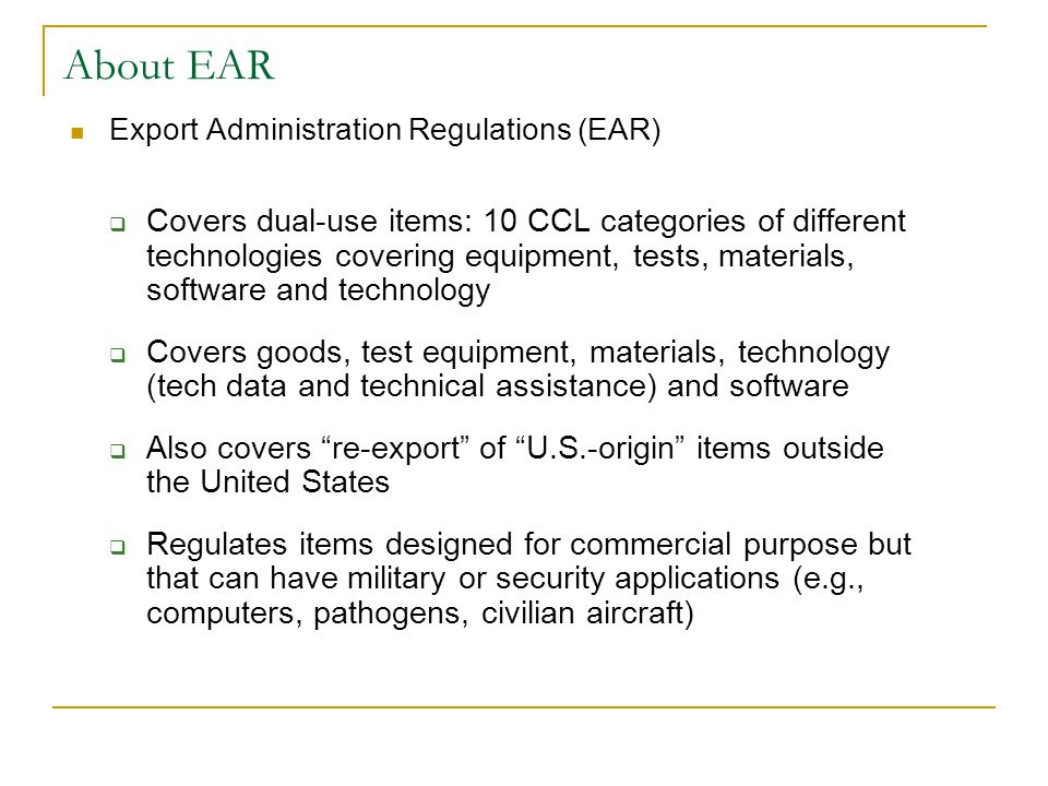 Export Administration Regulations (EAR)  Covers dual-use items: 10 CCL categories of different technologies covering equipment, tests, materials, sof