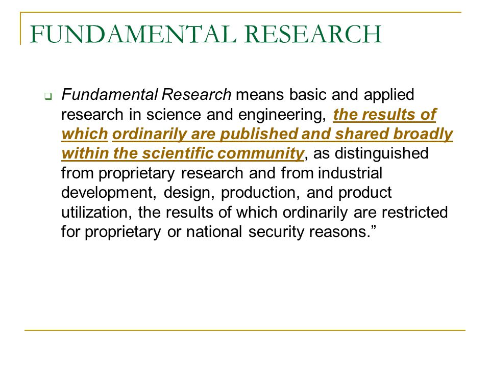 FUNDAMENTAL RESEARCH  Fundamental Research means basic and applied research in science and engineering, the results of which ordinarily are published and shared broadly within the scientific community, as distinguished from proprietary research and from industrial development, design, production, and product utilization, the results of which ordinarily are restricted for proprietary or national security reasons.