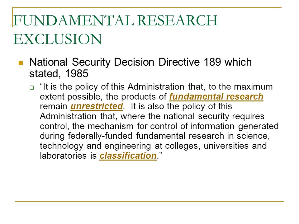 """FUNDAMENTAL RESEARCH EXCLUSION National Security Decision Directive 189 which stated, 1985  """"It is the policy of this Administration that, to the max"""
