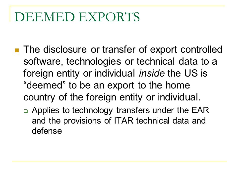 DEEMED EXPORTS The disclosure or transfer of export controlled software, technologies or technical data to a foreign entity or individual inside the U
