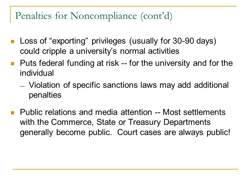 Loss of exporting privileges (usually for 30-90 days) could cripple a university's normal activities Puts federal funding at risk -- for the university and for the individual — Violation of specific sanctions laws may add additional penalties Public relations and media attention -- Most settlements with the Commerce, State or Treasury Departments generally become public.