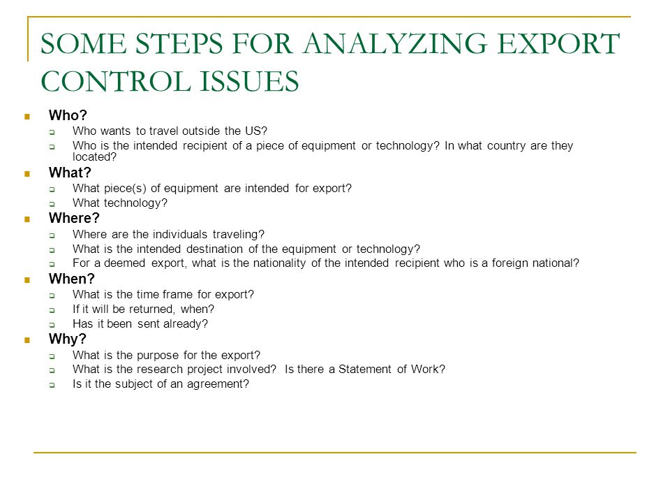 SOME STEPS FOR ANALYZING EXPORT CONTROL ISSUES Who?  Who wants to travel outside the US?  Who is the intended recipient of a piece of equipment or t