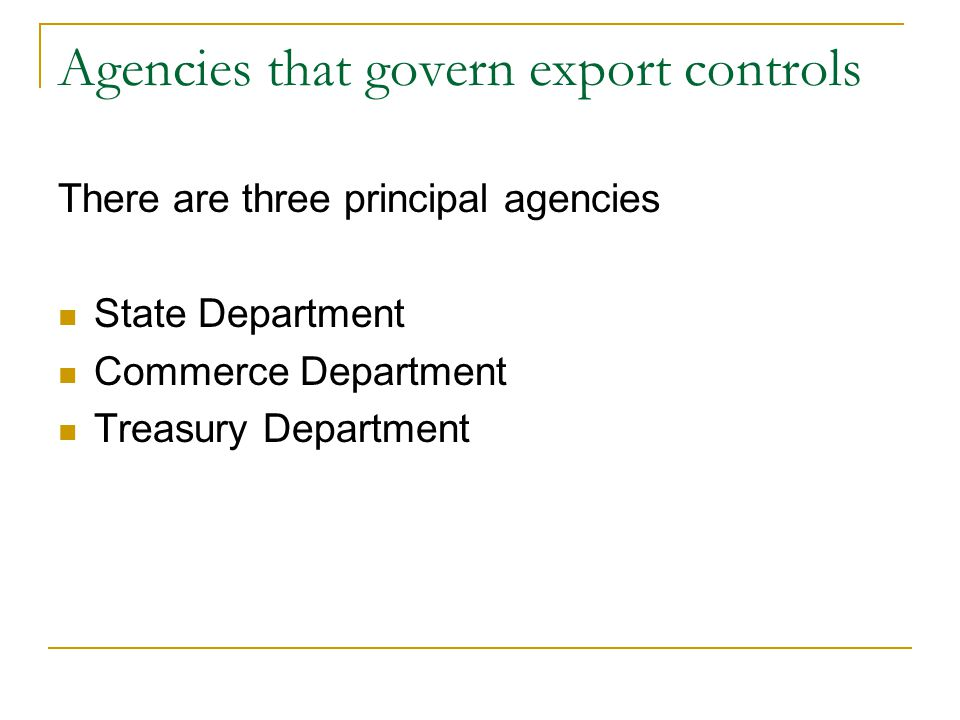 Agencies that govern export controls There are three principal agencies State Department Commerce Department Treasury Department