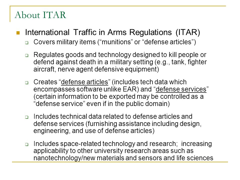 International Traffic in Arms Regulations (ITAR)  Covers military items ( munitions or defense articles )  Regulates goods and technology designed to kill people or defend against death in a military setting (e.g., tank, fighter aircraft, nerve agent defensive equipment)  Creates defense articles (includes tech data which encompasses software unlike EAR) and defense services (certain information to be exported may be controlled as a defense service even if in the public domain)  Includes technical data related to defense articles and defense services (furnishing assistance including design, engineering, and use of defense articles)  Includes space-related technology and research; increasing applicability to other university research areas such as nanotechnology/new materials and sensors and life sciences About ITAR