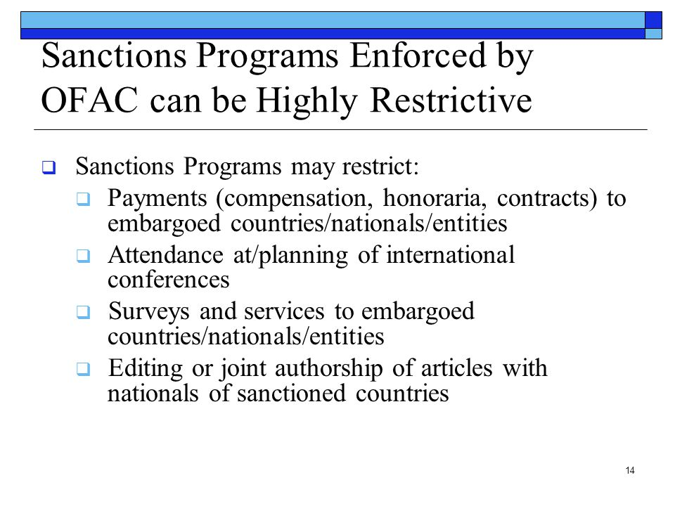 14 Sanctions Programs Enforced by OFAC can be Highly Restrictive  Sanctions Programs may restrict:  Payments (compensation, honoraria, contracts) to