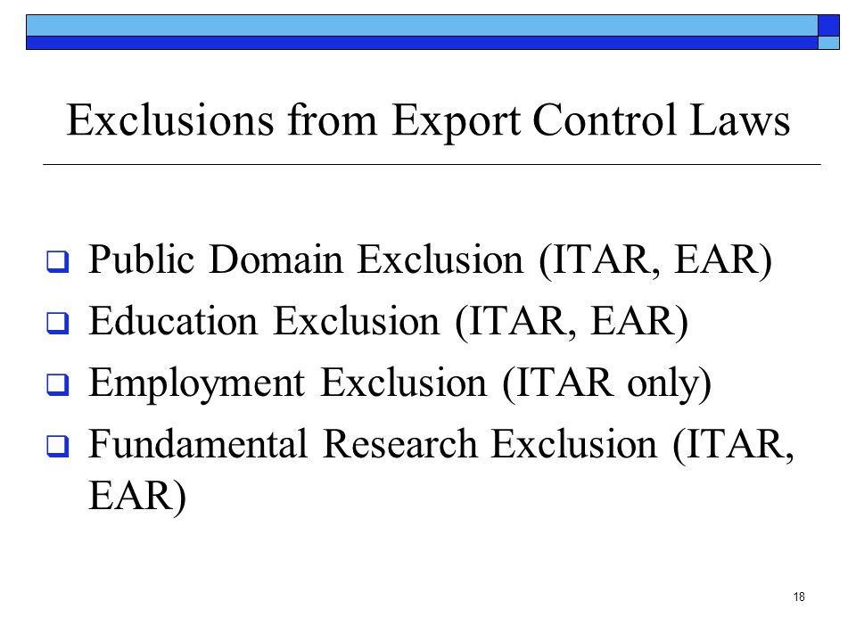 18 Exclusions from Export Control Laws  Public Domain Exclusion (ITAR, EAR)  Education Exclusion (ITAR, EAR)  Employment Exclusion (ITAR only)  Fu