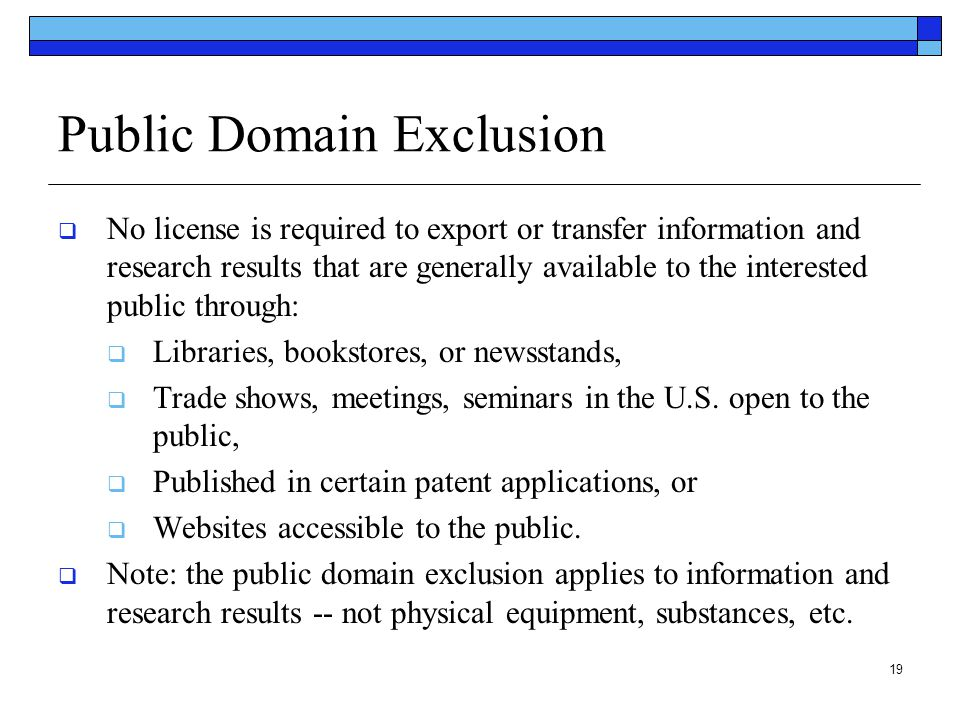 19 Public Domain Exclusion  No license is required to export or transfer information and research results that are generally available to the interes