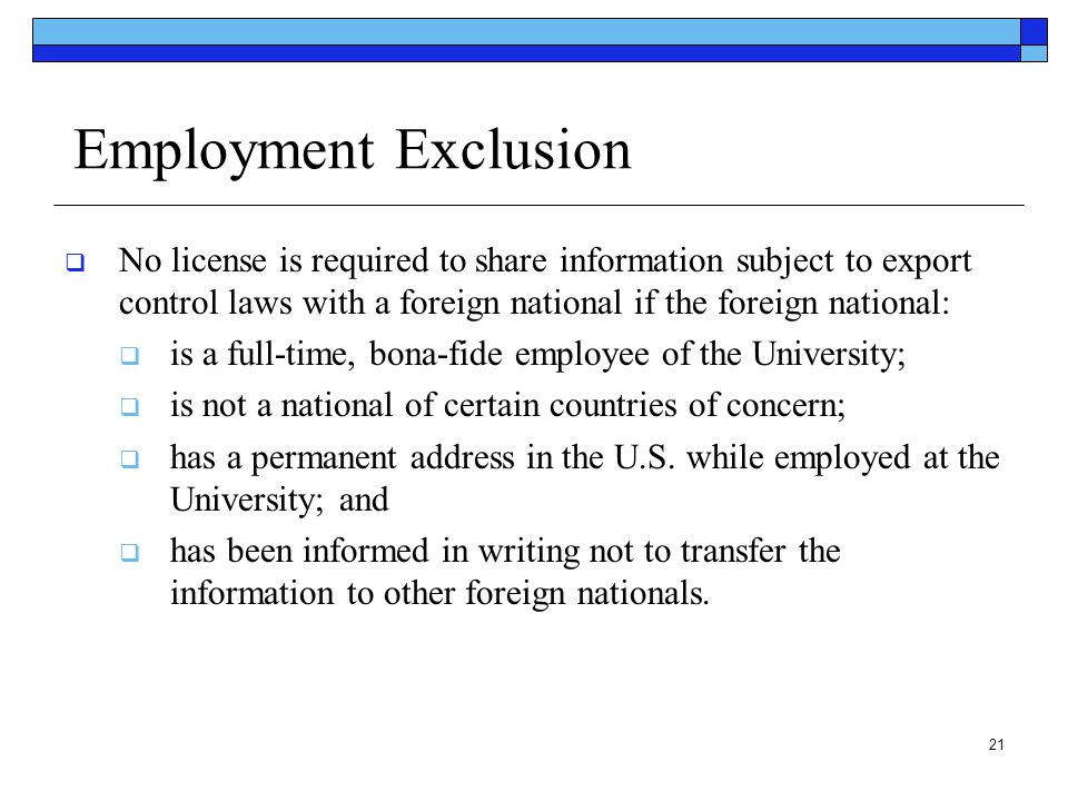 21 Employment Exclusion  No license is required to share information subject to export control laws with a foreign national if the foreign national: