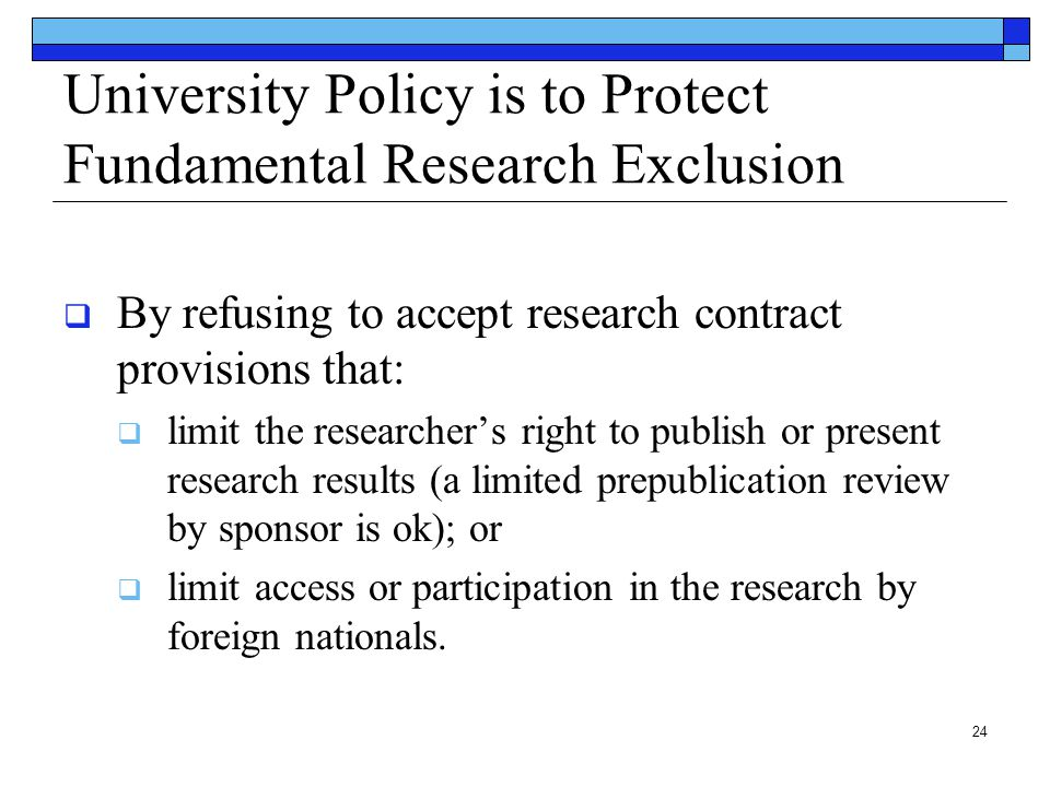 24 University Policy is to Protect Fundamental Research Exclusion  By refusing to accept research contract provisions that:  limit the researcher's