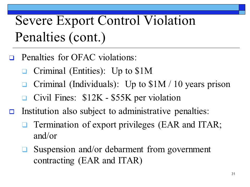 31 Severe Export Control Violation Penalties (cont.)  Penalties for OFAC violations:  Criminal (Entities): Up to $1M  Criminal (Individuals): Up to
