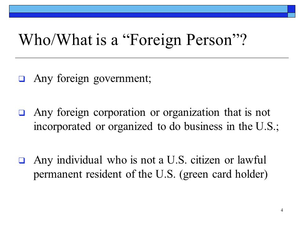 """4 Who/What is a """"Foreign Person""""?  Any foreign government;  Any foreign corporation or organization that is not incorporated or organized to do busi"""
