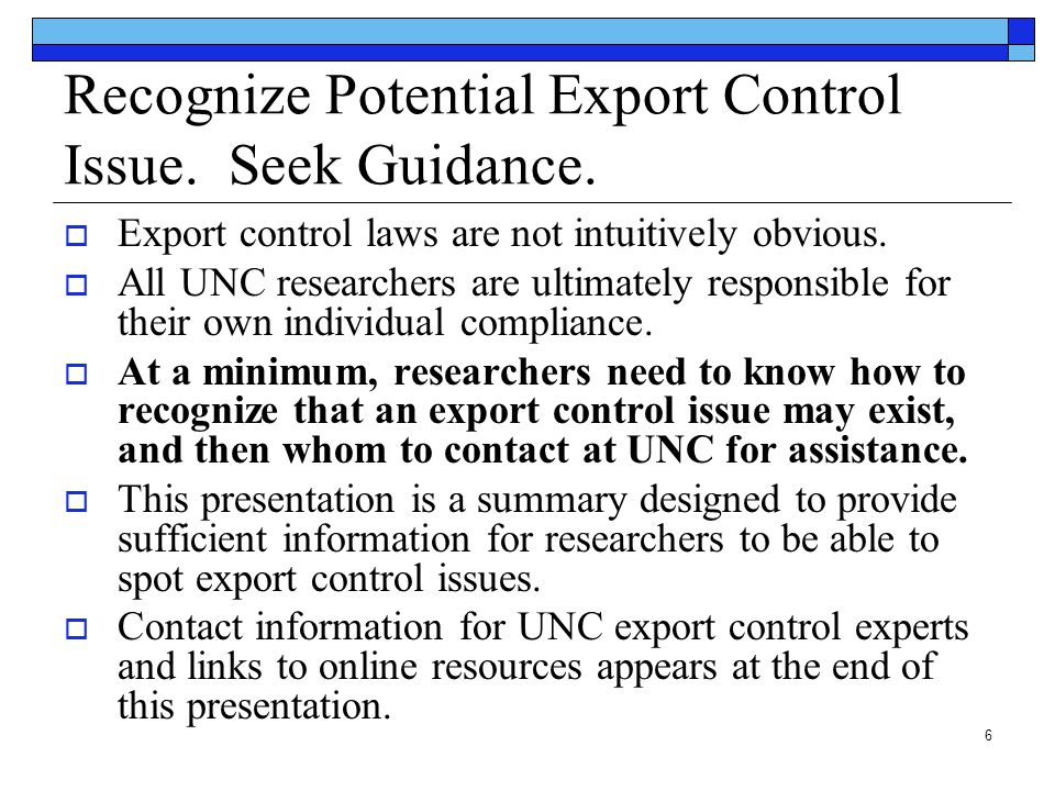 6 Recognize Potential Export Control Issue. Seek Guidance.  Export control laws are not intuitively obvious.  All UNC researchers are ultimately res