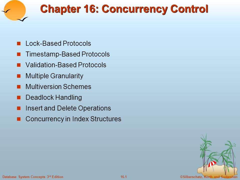 ©Silberschatz, Korth and Sudarshan16.1Database System Concepts 3 rd Edition Chapter 16: Concurrency Control Lock-Based Protocols Timestamp-Based Protocols Validation-Based Protocols Multiple Granularity Multiversion Schemes Deadlock Handling Insert and Delete Operations Concurrency in Index Structures