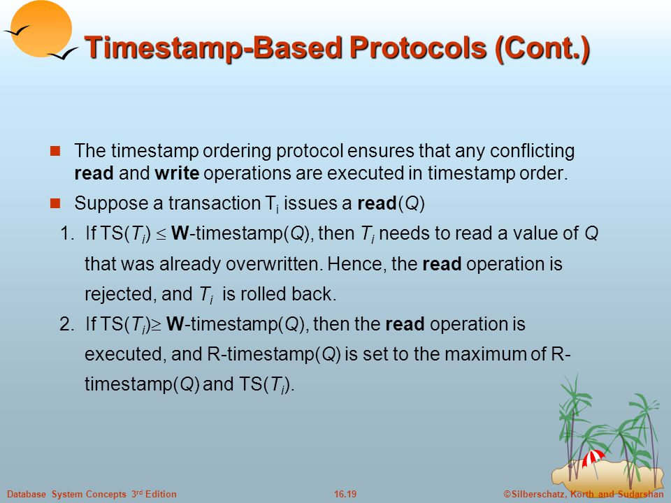 ©Silberschatz, Korth and Sudarshan16.19Database System Concepts 3 rd Edition Timestamp-Based Protocols (Cont.) The timestamp ordering protocol ensures that any conflicting read and write operations are executed in timestamp order.