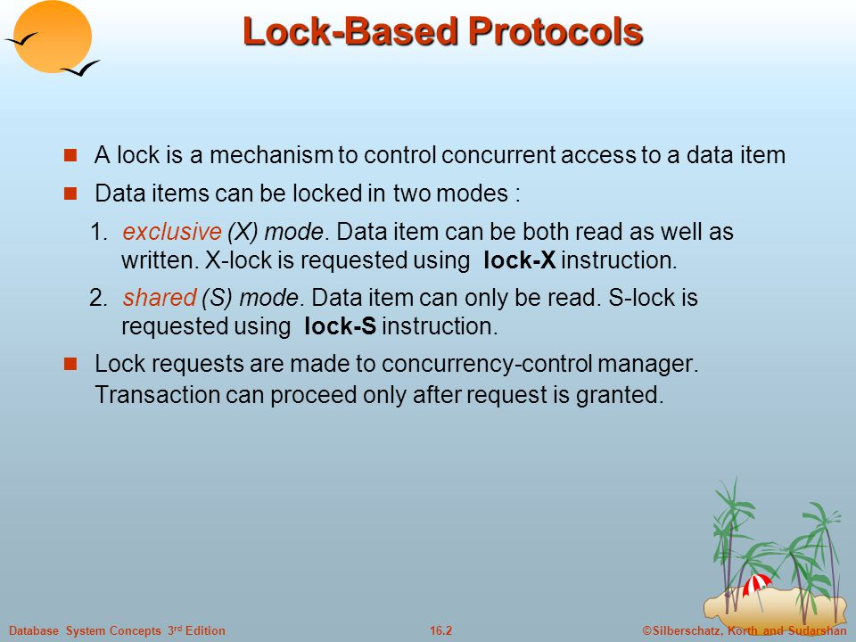©Silberschatz, Korth and Sudarshan16.2Database System Concepts 3 rd Edition Lock-Based Protocols A lock is a mechanism to control concurrent access to a data item Data items can be locked in two modes : 1.