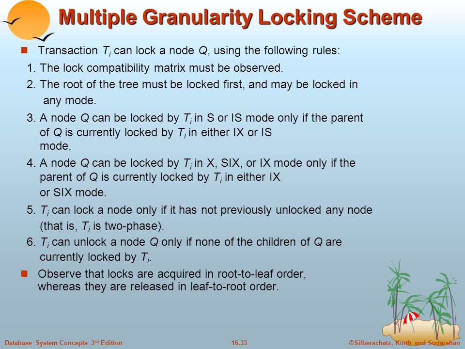 ©Silberschatz, Korth and Sudarshan16.33Database System Concepts 3 rd Edition Multiple Granularity Locking Scheme Transaction T i can lock a node Q, using the following rules: 1.