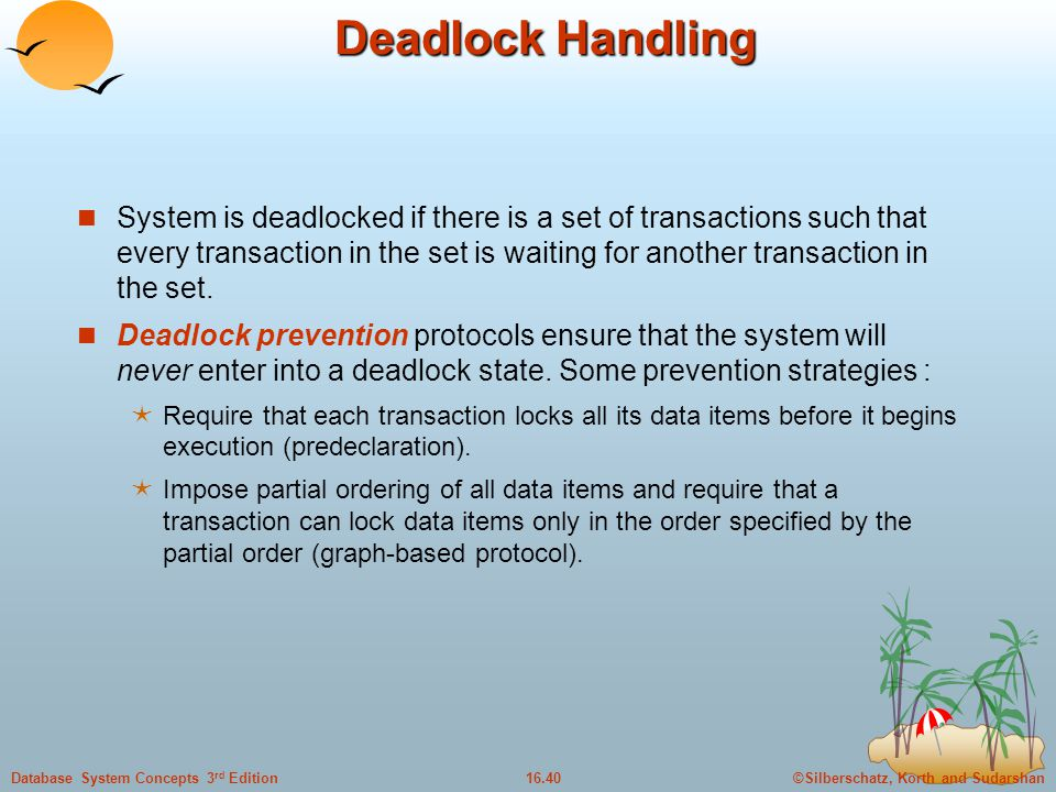 ©Silberschatz, Korth and Sudarshan16.40Database System Concepts 3 rd Edition Deadlock Handling System is deadlocked if there is a set of transactions such that every transaction in the set is waiting for another transaction in the set.