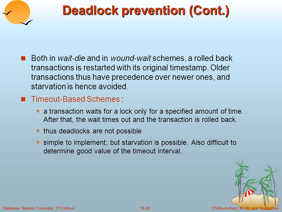 ©Silberschatz, Korth and Sudarshan16.42Database System Concepts 3 rd Edition Deadlock prevention (Cont.) Both in wait-die and in wound-wait schemes, a rolled back transactions is restarted with its original timestamp.