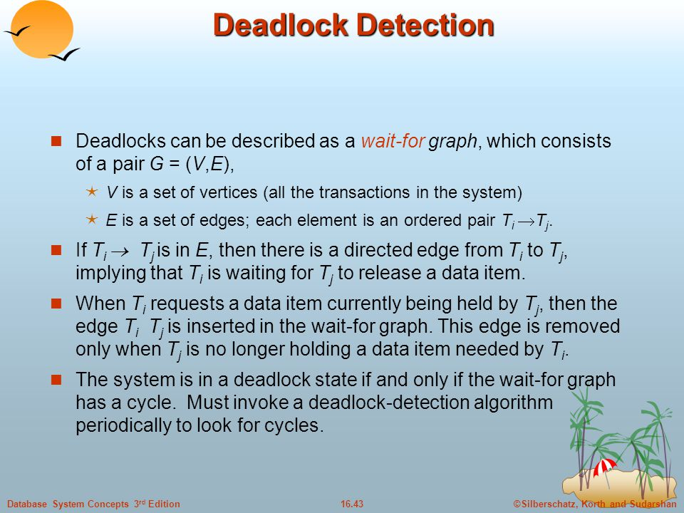 ©Silberschatz, Korth and Sudarshan16.43Database System Concepts 3 rd Edition Deadlock Detection Deadlocks can be described as a wait-for graph, which consists of a pair G = (V,E),  V is a set of vertices (all the transactions in the system)  E is a set of edges; each element is an ordered pair T i  T j.