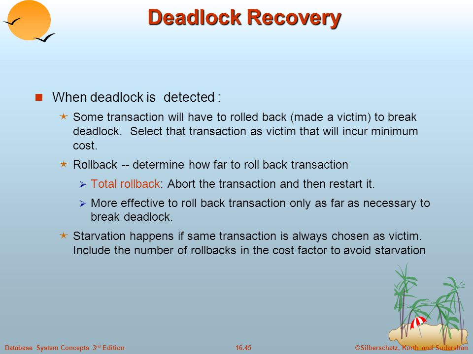 ©Silberschatz, Korth and Sudarshan16.45Database System Concepts 3 rd Edition Deadlock Recovery When deadlock is detected :  Some transaction will have to rolled back (made a victim) to break deadlock.
