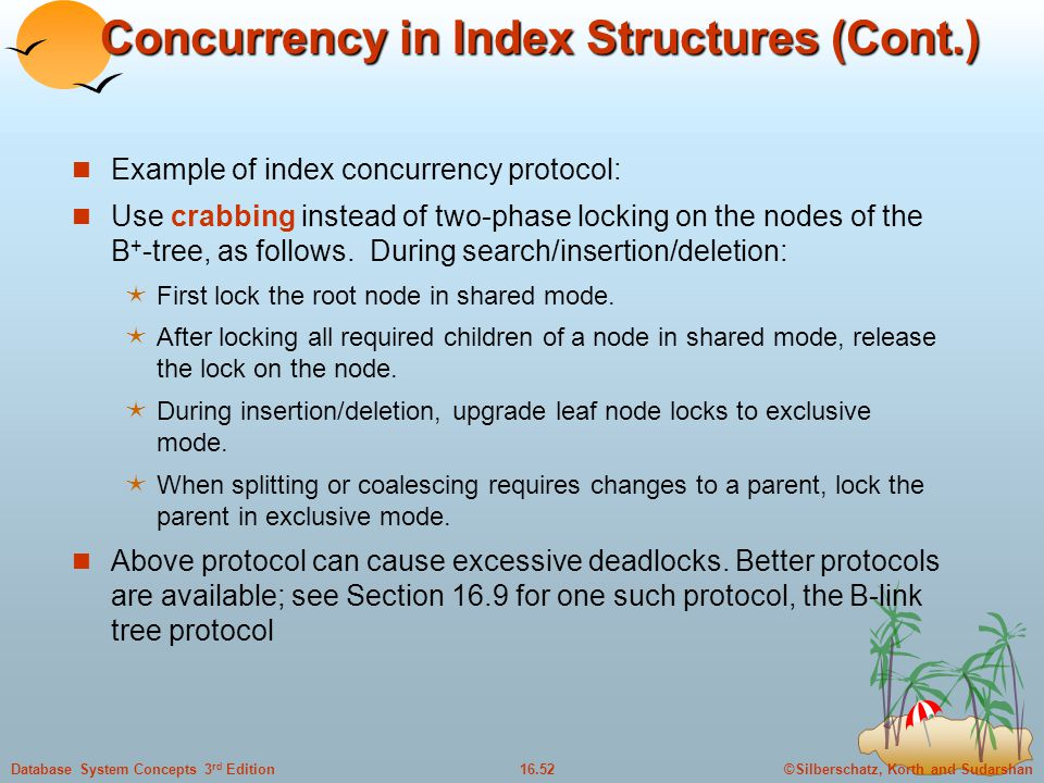 ©Silberschatz, Korth and Sudarshan16.52Database System Concepts 3 rd Edition Concurrency in Index Structures (Cont.) Example of index concurrency protocol: Use crabbing instead of two-phase locking on the nodes of the B + -tree, as follows.