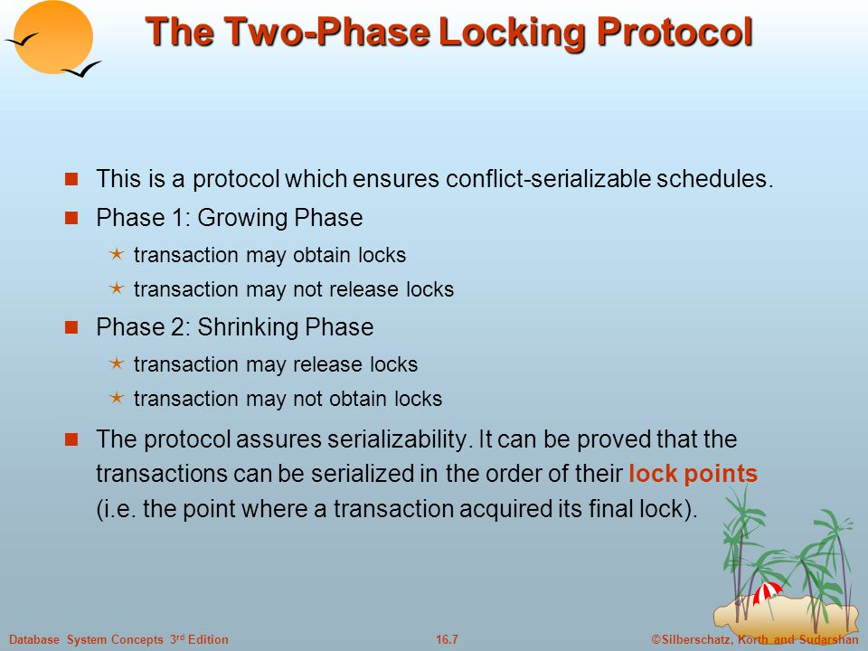 ©Silberschatz, Korth and Sudarshan16.7Database System Concepts 3 rd Edition The Two-Phase Locking Protocol This is a protocol which ensures conflict-serializable schedules.