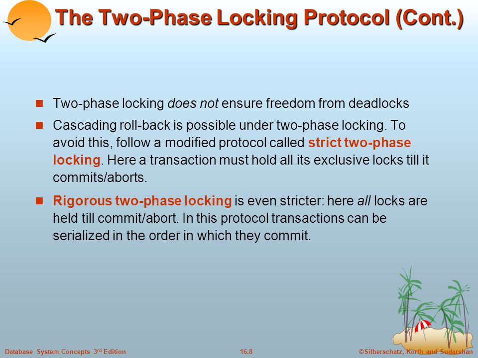 ©Silberschatz, Korth and Sudarshan16.8Database System Concepts 3 rd Edition The Two-Phase Locking Protocol (Cont.) Two-phase locking does not ensure freedom from deadlocks Cascading roll-back is possible under two-phase locking.