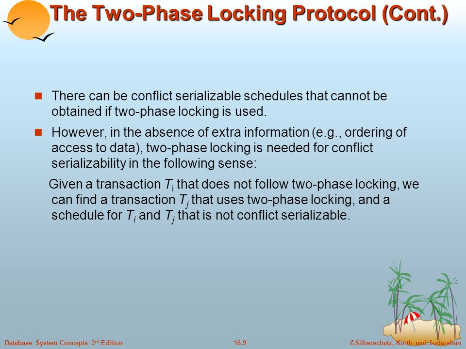 ©Silberschatz, Korth and Sudarshan16.9Database System Concepts 3 rd Edition The Two-Phase Locking Protocol (Cont.) There can be conflict serializable schedules that cannot be obtained if two-phase locking is used.