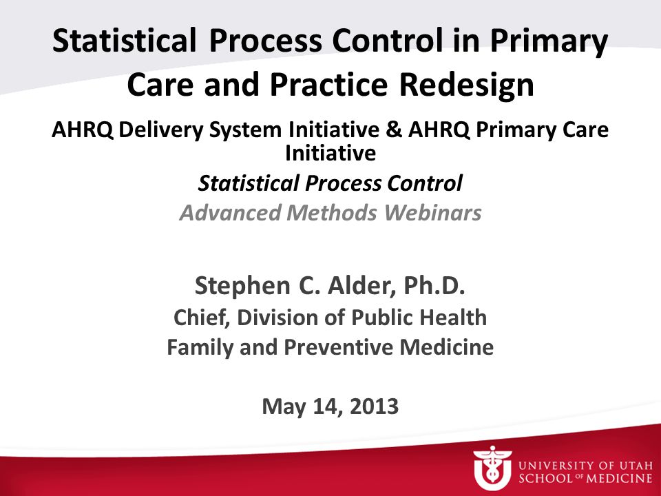 AHRQ Delivery System Initiative & AHRQ Primary Care Initiative Statistical Process Control Advanced Methods Webinars Stephen C.