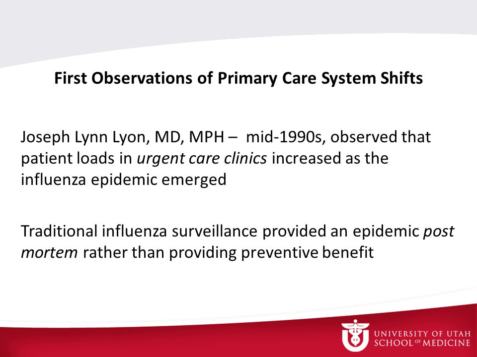 First Observations of Primary Care System Shifts Joseph Lynn Lyon, MD, MPH – mid-1990s, observed that patient loads in urgent care clinics increased as the influenza epidemic emerged Traditional influenza surveillance provided an epidemic post mortem rather than providing preventive benefit