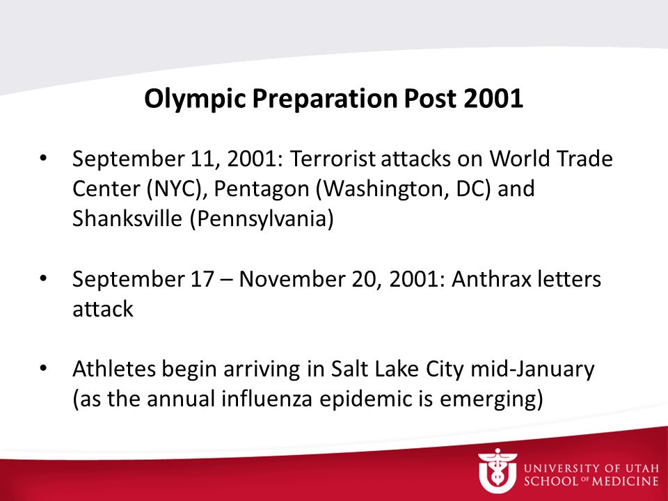 Olympic Preparation Post 2001 September 11, 2001: Terrorist attacks on World Trade Center (NYC), Pentagon (Washington, DC) and Shanksville (Pennsylvania) September 17 – November 20, 2001: Anthrax letters attack Athletes begin arriving in Salt Lake City mid-January (as the annual influenza epidemic is emerging)
