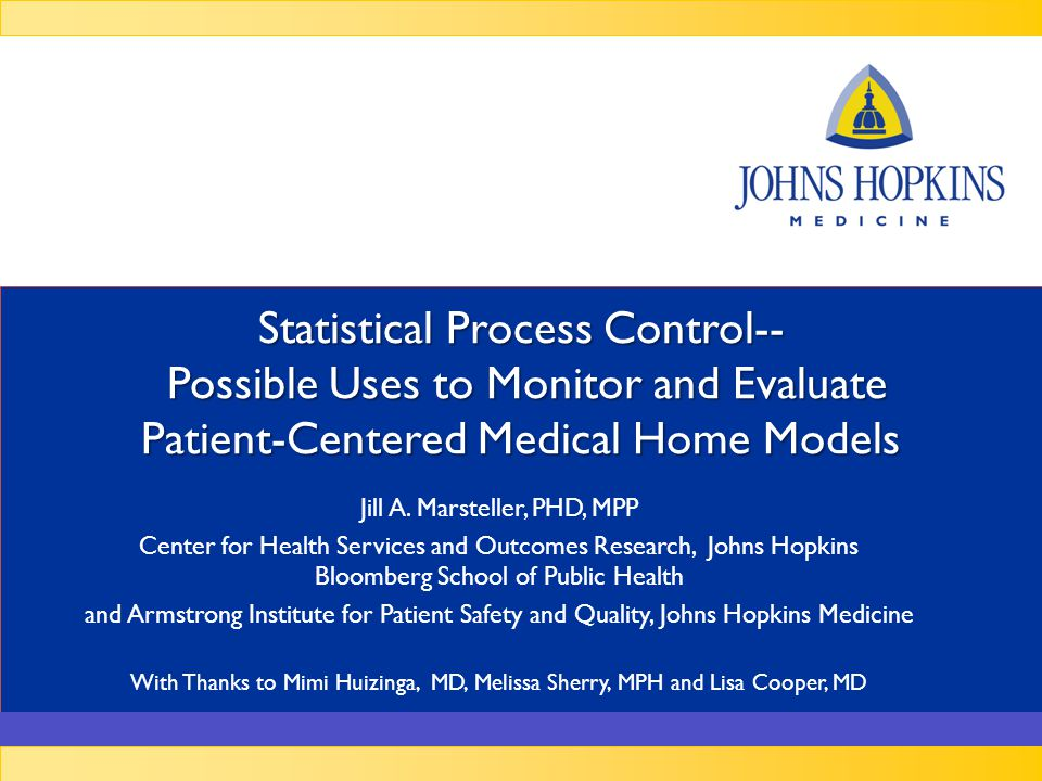 Johns Hopkins Medicine Uses of Control Charts Monitor process measures Identify early signs of correlation between processes and outcomes Identify differences across groups Aid self-management interventions – Monitor changes in individual patients (e.g., clinical outcomes, patient experience, financial measures) Determine time from implementation to effect