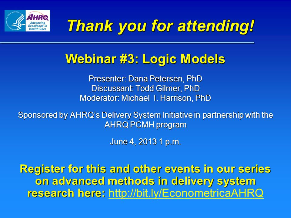 Webinar #3: Logic Models Presenter: Dana Petersen, PhD Discussant: Todd Gilmer, PhD Moderator: Michael I.