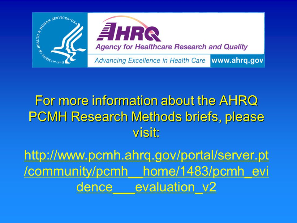 For more information about the AHRQ PCMH Research Methods briefs, please visit: For more information about the AHRQ PCMH Research Methods briefs, please visit: http://www.pcmh.ahrq.gov/portal/server.pt /community/pcmh__home/1483/pcmh_evi dence___evaluation_v2 http://www.pcmh.ahrq.gov/portal/server.pt /community/pcmh__home/1483/pcmh_evi dence___evaluation_v2