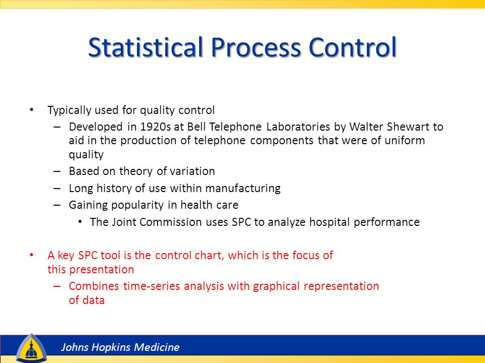 Johns Hopkins Medicine Statistical Process Control Typically used for quality control – Developed in 1920s at Bell Telephone Laboratories by Walter Shewart to aid in the production of telephone components that were of uniform quality – Based on theory of variation – Long history of use within manufacturing – Gaining popularity in health care The Joint Commission uses SPC to analyze hospital performance A key SPC tool is the control chart, which is the focus of this presentation – Combines time-series analysis with graphical representation of data