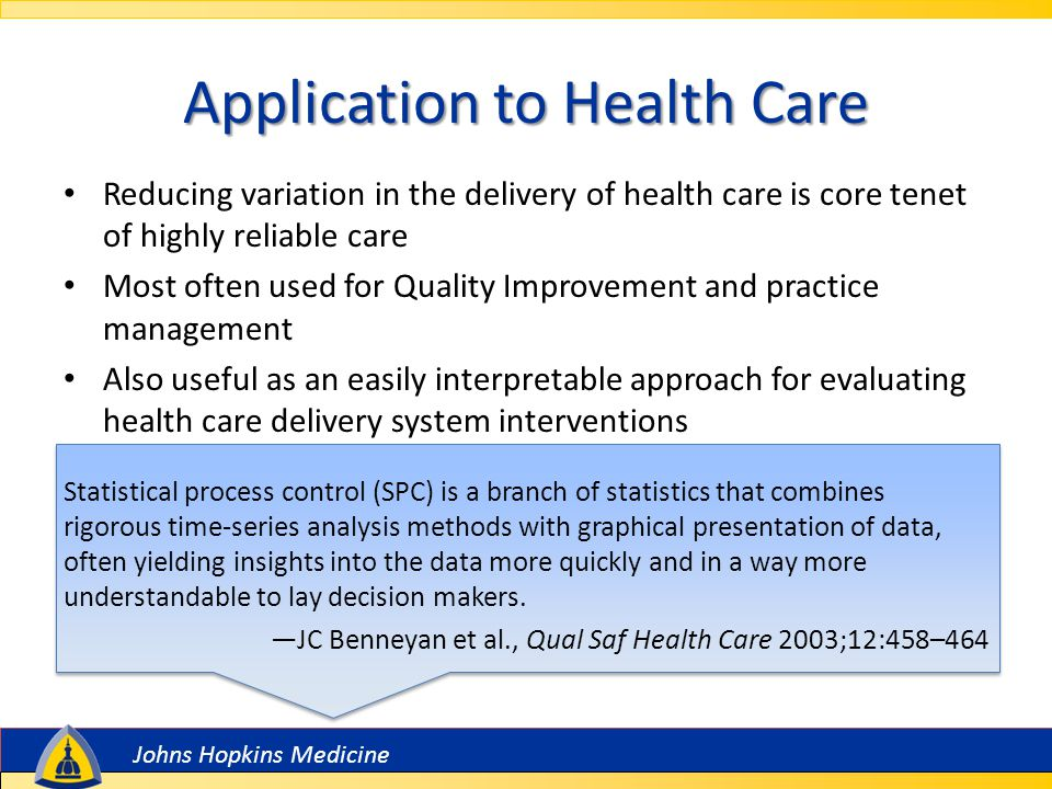 Johns Hopkins Medicine Application to Health Care Reducing variation in the delivery of health care is core tenet of highly reliable care Most often used for Quality Improvement and practice management Also useful as an easily interpretable approach for evaluating health care delivery system interventions Statistical process control (SPC) is a branch of statistics that combines rigorous time-series analysis methods with graphical presentation of data, often yielding insights into the data more quickly and in a way more understandable to lay decision makers.