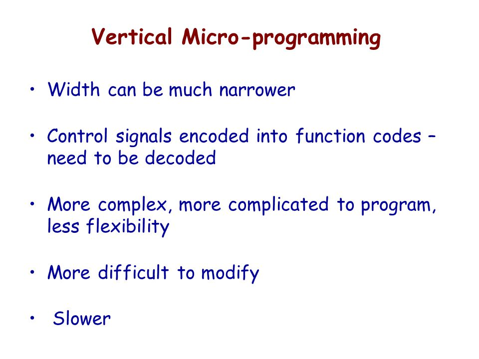 Vertical Micro-programming Width can be much narrower Control signals encoded into function codes – need to be decoded More complex, more complicated