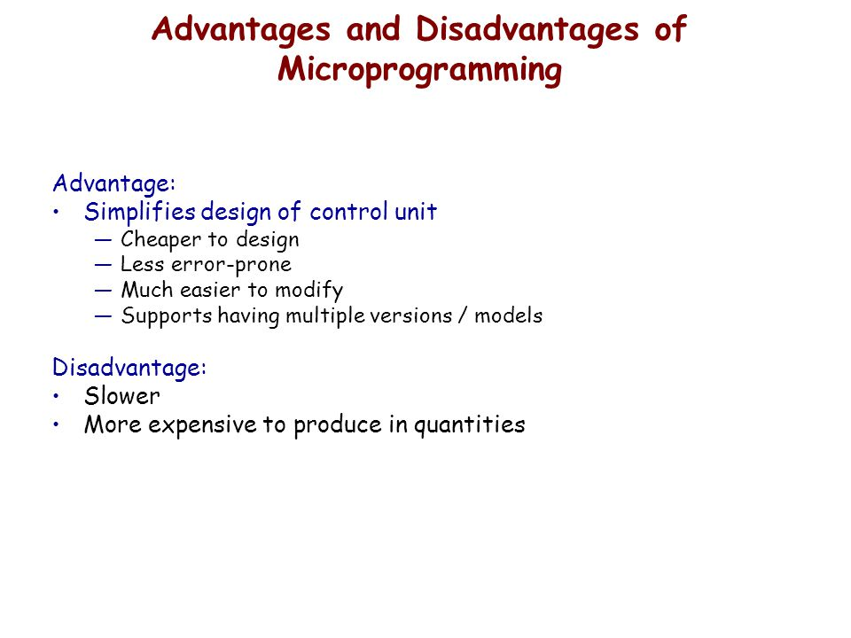 Advantages and Disadvantages of Microprogramming Advantage: Simplifies design of control unit —Cheaper to design —Less error-prone —Much easier to mod
