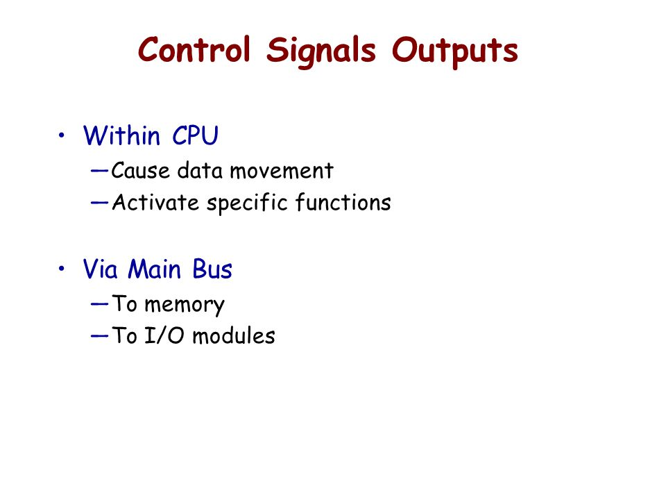 Control Signals Outputs Within CPU —Cause data movement —Activate specific functions Via Main Bus —To memory —To I/O modules