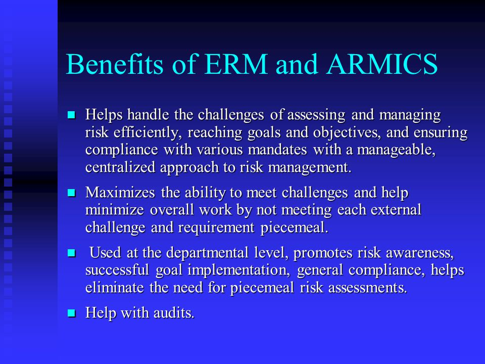 Benefits of ERM and ARMICS Helps handle the challenges of assessing and managing risk efficiently, reaching goals and objectives, and ensuring compliance with various mandates with a manageable, centralized approach to risk management.