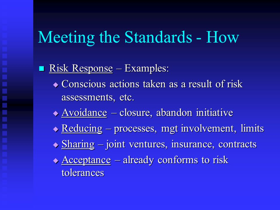 Meeting the Standards - How Risk Response – Examples: Risk Response – Examples:  Conscious actions taken as a result of risk assessments, etc.